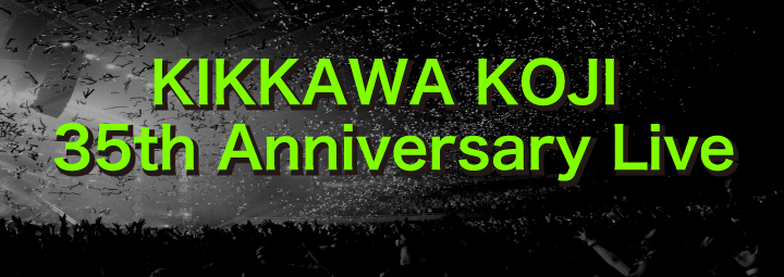 KIKKAWA KOJI 35th Anniversary Live TOUR FINAL 決定!!